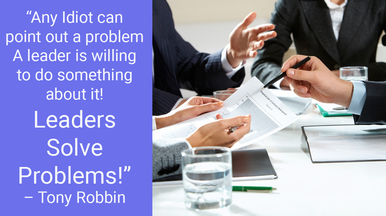 Any Idiot can point out a problem …. A leader is willing to do something about it! Leaders Solve problems! – Tony Robbins