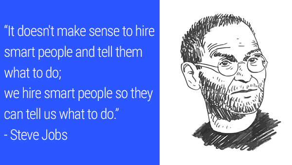 """It doesn't make sense to hire smart people and tell them what to do; we hire smart people so they can tell us what to do."" - Steve Jobs"