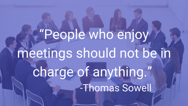 """People who enjoy meetings should not be in charge of anything."" -Thomas Sowell"