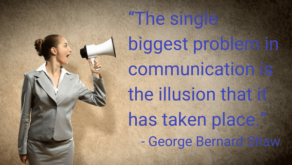 """The single biggest problem in communication is the illusion that it has taken place."" - George Bernard Shaw"