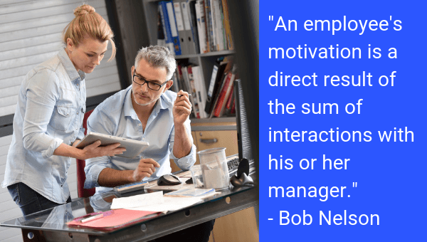 """Quote: """"An employee's motivation is a direct result of the sum of interactions with his or her manager."""" - Bob Nelson"""