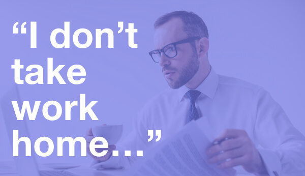 quote: I don't take work home.