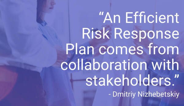 """An Efficient Risk Response Plan comes from collaboration with stakeholders."" - Dmitriy Nizhebetskiy"