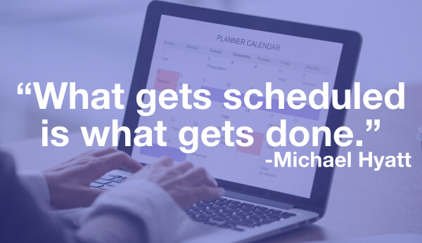 What get scheduled is what gets done